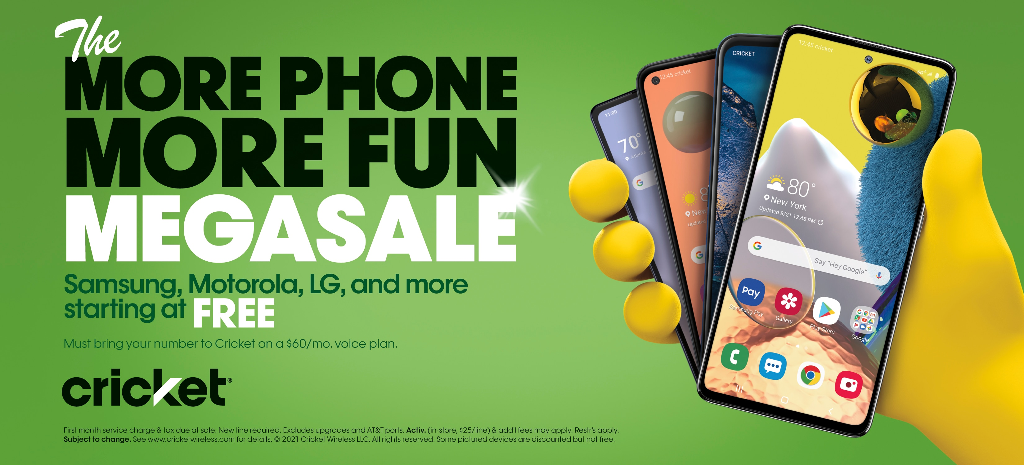 The MORE PHONE MORE FUN MEGASALE. Samsung, Motorola, LG, and more starting at FREE. Must bring your number to Cricket on a $60/mo. voice plan. First month service change & tax due at sale. New line required. Excludes upgrades and AT&T ports. Activ. (in-store $25/line) & add'l fees may apply. Restr's apply. Subject to change. See www.cricketwireless.com for details. Some pictured devices are discounted but not free.